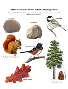 """""""Bear Creek Nature Center Nature's Scavenger Hunt Can you find the following objects as you explore Bear Creek's trails? Share your adventure with #BearCreekNatureCenter. Smooth Rock, Rough Rock, Chickadee, Fox Squirrel or Rock Squirrel, Spotted Towhee, Ponderosa Pine Tree, Gamble Oak Leaf with accompanying pictures."""